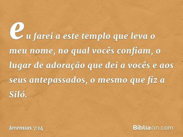 eu farei a este templo que leva o meu nome, no qual vocês confiam, o lugar de adoração que dei a vocês e aos seus antepassados, o mesmo que fiz a Siló. -- Jere