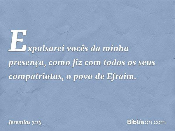 Expulsarei vocês da minha presença, como fiz com todos os seus compatriotas, o povo de Efraim. -- Jeremias 7:15