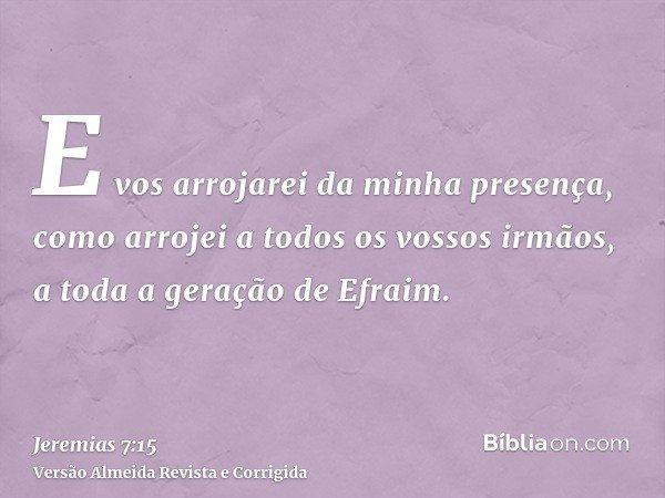E vos arrojarei da minha presença, como arrojei a todos os vossos irmãos, a toda a geração de Efraim.