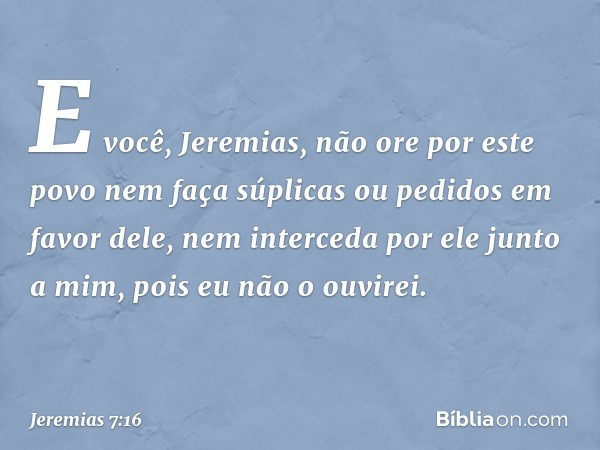 """""""E você, Jeremias, não ore por este povo nem faça súplicas ou pedidos em favor dele, nem interceda por ele junto a mim, pois eu não o ouvirei. -- Jeremias 7:16"""