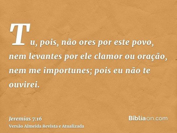 Tu, pois, não ores por este povo, nem levantes por ele clamor ou oração, nem me importunes; pois eu não te ouvirei.