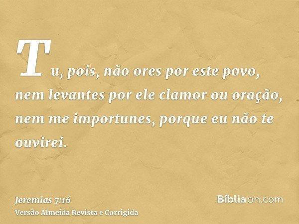 Tu, pois, não ores por este povo, nem levantes por ele clamor ou oração, nem me importunes, porque eu não te ouvirei.
