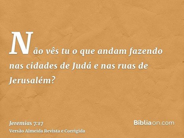 Não vês tu o que andam fazendo nas cidades de Judá e nas ruas de Jerusalém?