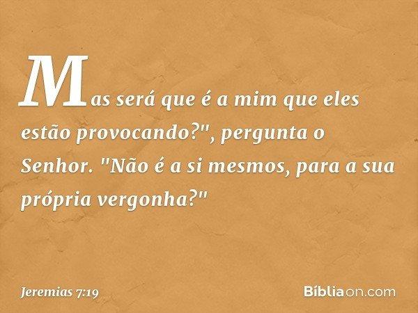 """Mas será que é a mim que eles estão provocando?"""", pergunta o Senhor. """"Não é a si mesmos, para a sua própria vergonha?"""" -- Jeremias 7:19"""