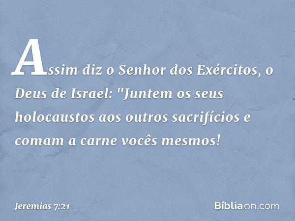 """Assim diz o Senhor dos Exércitos, o Deus de Israel: """"Juntem os seus holocaustos aos outros sacrifícios e comam a carne vocês mesmos! -- Jeremias 7:21"""