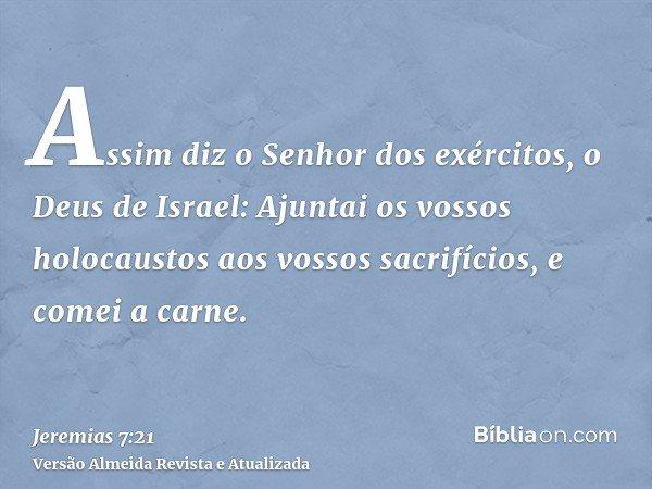 Assim diz o Senhor dos exércitos, o Deus de Israel: Ajuntai os vossos holocaustos aos vossos sacrifícios, e comei a carne.