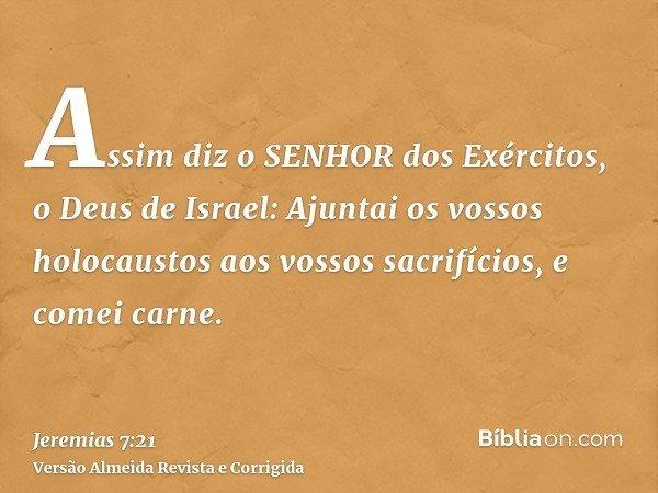 Assim diz o SENHOR dos Exércitos, o Deus de Israel: Ajuntai os vossos holocaustos aos vossos sacrifícios, e comei carne.