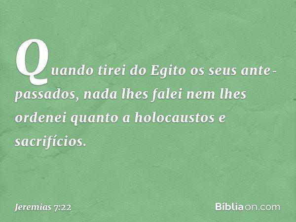 Quando tirei do Egito os seus antepassados, nada lhes falei nem lhes ordenei quanto a holocaustos e sacrifícios. -- Jeremias 7:22