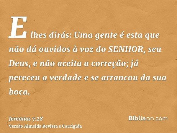 E lhes dirás: Uma gente é esta que não dá ouvidos à voz do SENHOR, seu Deus, e não aceita a correção; já pereceu a verdade e se arrancou da sua boca.