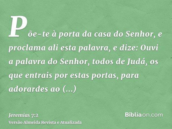 Põe-te à porta da casa do Senhor, e proclama ali esta palavra, e dize: Ouvi a palavra do Senhor, todos de Judá, os que entrais por estas portas, para adorardes