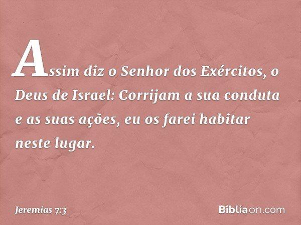 Assim diz o Senhor dos Exércitos, o Deus de Israel: Corrijam a sua conduta e as suas ações, eu os farei habitar neste lugar. -- Jeremias 7:3