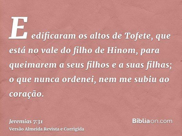E edificaram os altos de Tofete, que está no vale do filho de Hinom, para queimarem a seus filhos e a suas filhas; o que nunca ordenei, nem me subiu ao coração.