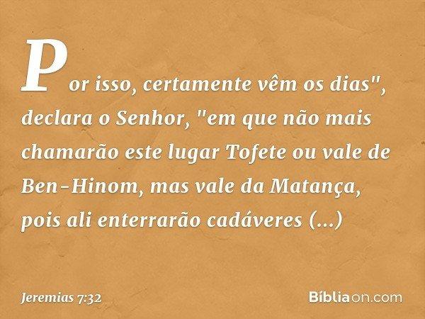 """Por isso, certamente vêm os dias"""", declara o Senhor, """"em que não mais chamarão este lugar Tofete ou vale de Ben-Hinom, mas vale da Matança, pois ali enterrarão"""
