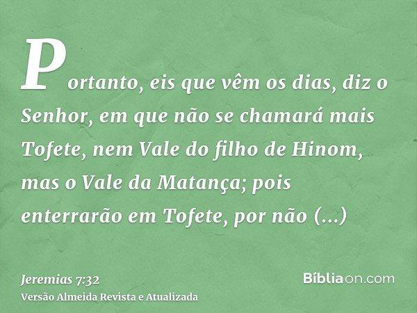 Portanto, eis que vêm os dias, diz o Senhor, em que não se chamará mais Tofete, nem Vale do filho de Hinom, mas o Vale da Matança; pois enterrarão em Tofete, po