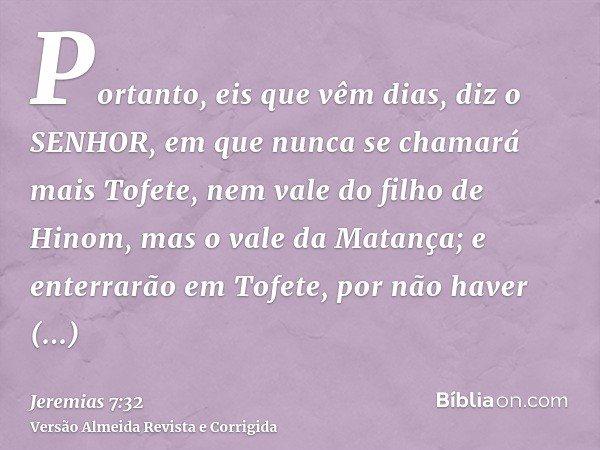 Portanto, eis que vêm dias, diz o SENHOR, em que nunca se chamará mais Tofete, nem vale do filho de Hinom, mas o vale da Matança; e enterrarão em Tofete, por nã
