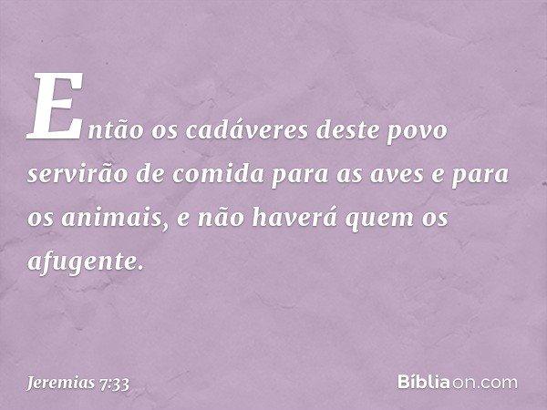 Então os cadáveres deste povo servirão de comida para as aves e para os animais, e não haverá quem os afugente. -- Jeremias 7:33
