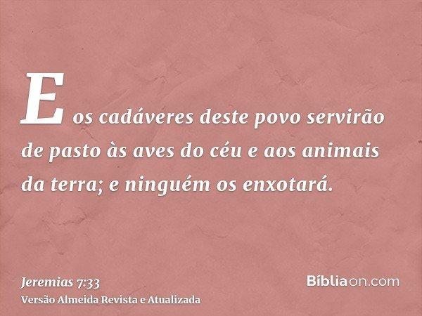 E os cadáveres deste povo servirão de pasto às aves do céu e aos animais da terra; e ninguém os enxotará.