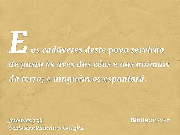 E os cadáveres deste povo servirão de pasto às aves dos céus e aos animais da terra; e ninguém os espantará.