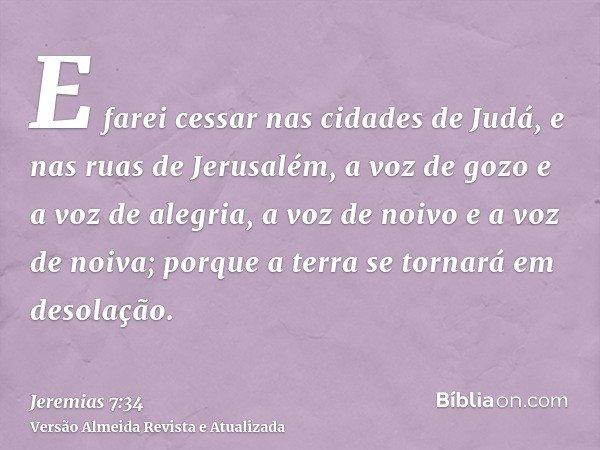 E farei cessar nas cidades de Judá, e nas ruas de Jerusalém, a voz de gozo e a voz de alegria, a voz de noivo e a voz de noiva; porque a terra se tornará em des
