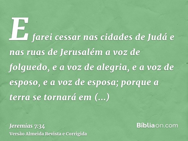 E farei cessar nas cidades de Judá e nas ruas de Jerusalém a voz de folguedo, e a voz de alegria, e a voz de esposo, e a voz de esposa; porque a terra se tornar