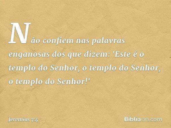 Não confiem nas palavras enganosas dos que dizem: 'Este é o templo do Senhor, o templo do Senhor, o templo do Senhor!' -- Jeremias 7:4