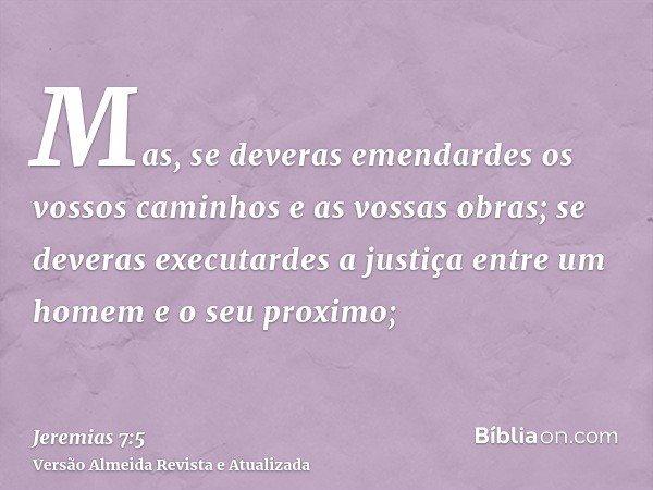 Mas, se deveras emendardes os vossos caminhos e as vossas obras; se deveras executardes a justiça entre um homem e o seu proximo;