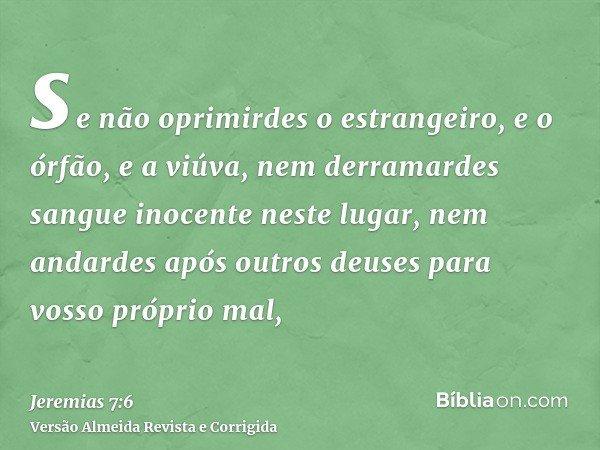 se não oprimirdes o estrangeiro, e o órfão, e a viúva, nem derramardes sangue inocente neste lugar, nem andardes após outros deuses para vosso próprio mal,