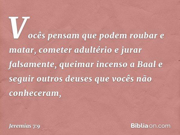 """""""Vocês pensam que podem roubar e matar, cometer adultério e jurar falsamente, queimar incenso a Baal e seguir outros deuses que vocês não conheceram, -- Jeremia"""