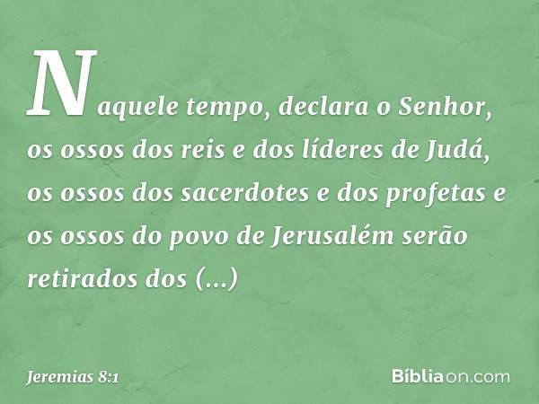 """""""Naquele tempo"""", declara o Senhor, """"os ossos dos reis e dos líderes de Judá, os ossos dos sacerdotes e dos profetas e os ossos do povo de Jerusalém serão retira"""