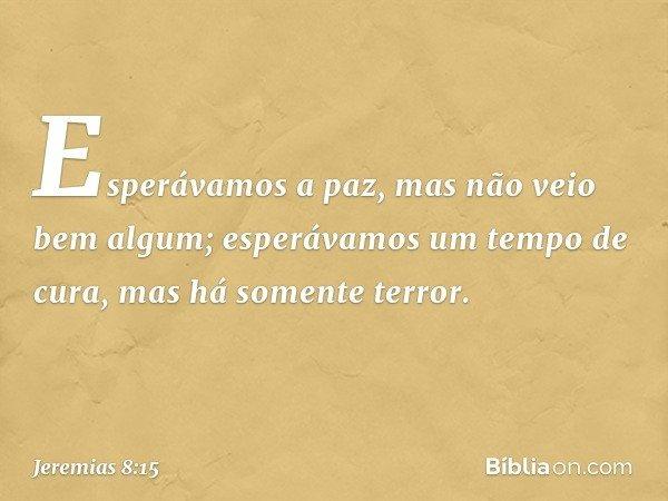 Esperávamos a paz, mas não veio bem algum; esperávamos um tempo de cura, mas há somente terror. -- Jeremias 8:15