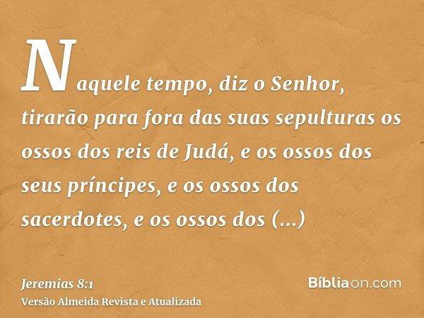 Naquele tempo, diz o Senhor, tirarão para fora das suas sepulturas os ossos dos reis de Judá, e os ossos dos seus príncipes, e os ossos dos sacerdotes, e os oss