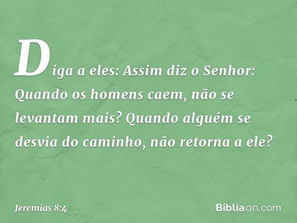 """""""Diga a eles: Assim diz o Senhor: """"Quando os homens caem, não se levantam mais? Quando alguém se desvia do caminho, não retorna a ele? -- Jeremias 8:4"""