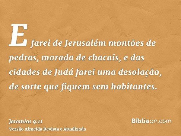 E farei de Jerusalém montões de pedras, morada de chacais, e das cidades de Judá farei uma desolação, de sorte que fiquem sem habitantes.