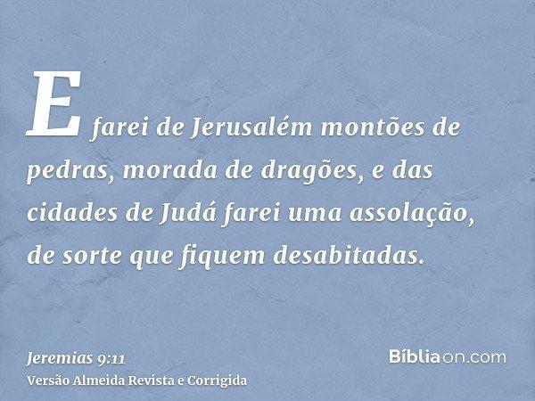 E farei de Jerusalém montões de pedras, morada de dragões, e das cidades de Judá farei uma assolação, de sorte que fiquem desabitadas.