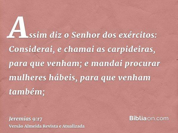 Assim diz o Senhor dos exércitos: Considerai, e chamai as carpideiras, para que venham; e mandai procurar mulheres hábeis, para que venham também;