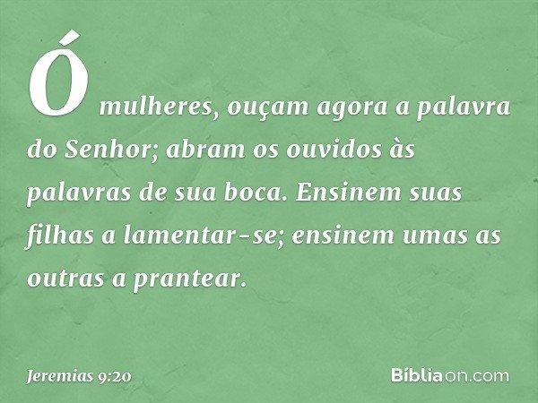Ó mulheres, ouçam agora a palavra do Senhor; abram os ouvidos às palavras de sua boca. Ensinem suas filhas a lamentar-se; ensinem umas as outras a prantear. --