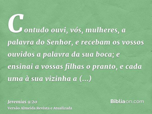 Contudo ouvi, vós, mulheres, a palavra do Senhor, e recebam os vossos ouvidos a palavra da sua boca; e ensinai a vossas filhas o pranto, e cada uma à sua vizinh