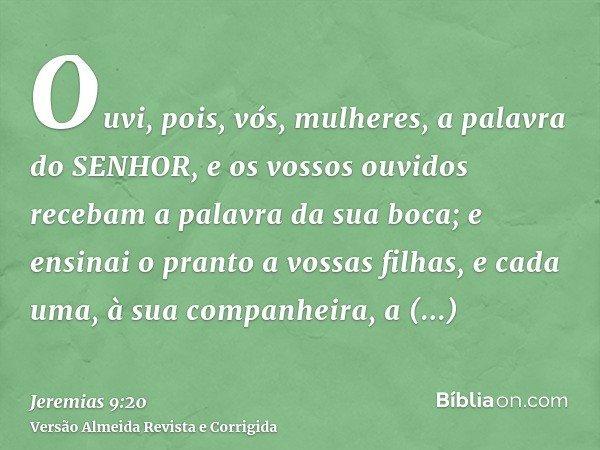 Ouvi, pois, vós, mulheres, a palavra do SENHOR, e os vossos ouvidos recebam a palavra da sua boca; e ensinai o pranto a vossas filhas, e cada uma, à sua companh
