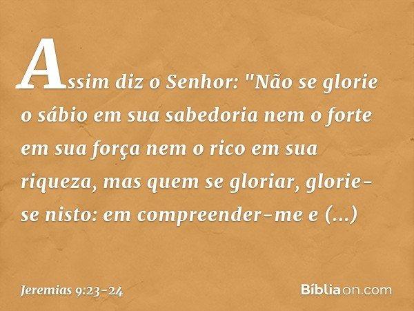 """Assim diz o Senhor: """"Não se glorie o sábio em sua sabedoria nem o forte em sua força nem o rico em sua riqueza, mas quem se gloriar, glorie-se nisto: em compree"""