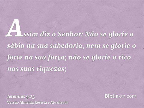 Assim diz o Senhor: Não se glorie o sábio na sua sabedoria, nem se glorie o forte na sua força; não se glorie o rico nas suas riquezas;