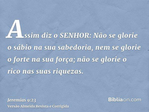 Assim diz o SENHOR: Não se glorie o sábio na sua sabedoria, nem se glorie o forte na sua força; não se glorie o rico nas suas riquezas.