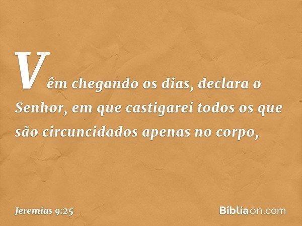 """""""Vêm chegando os dias"""", declara o Senhor, """"em que castigarei todos os que são circuncidados apenas no corpo, -- Jeremias 9:25"""