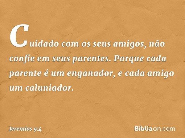 """""""Cuidado com os seus amigos, não confie em seus parentes. Porque cada parente é um enganador, e cada amigo um caluniador. -- Jeremias 9:4"""