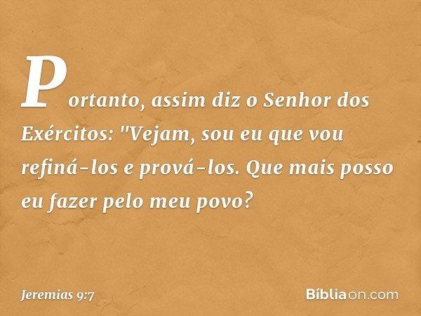 """Portanto, assim diz o Senhor dos Exércitos: """"Vejam, sou eu que vou refiná-los e prová-los. Que mais posso eu fazer pelo meu povo? -- Jeremias 9:7"""