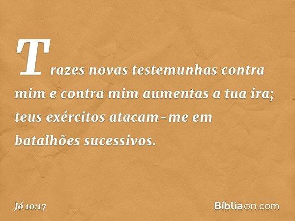 Trazes novas testemunhas contra mim e contra mim aumentas a tua ira; teus exércitos atacam-me em batalhões sucessivos. -- Jó 10:17