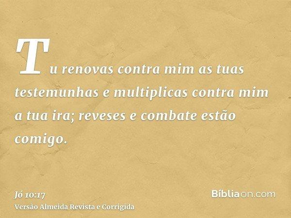 Tu renovas contra mim as tuas testemunhas e multiplicas contra mim a tua ira; reveses e combate estão comigo.