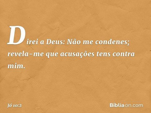 Direi a Deus: Não me condenes; revela-me que acusações tens contra mim. -- Jó 10:2