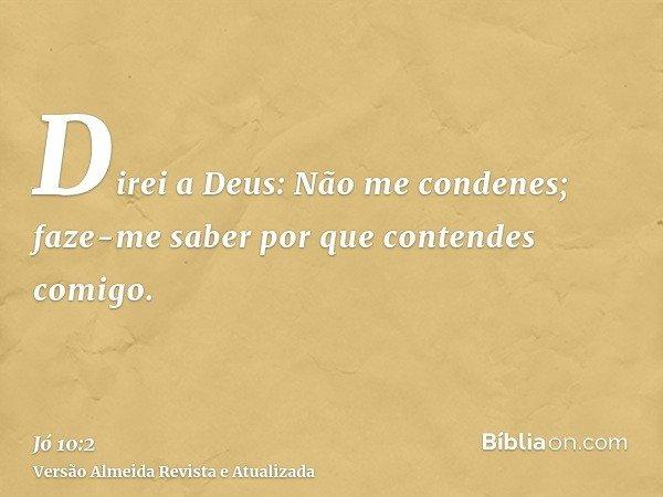 Direi a Deus: Não me condenes; faze-me saber por que contendes comigo.