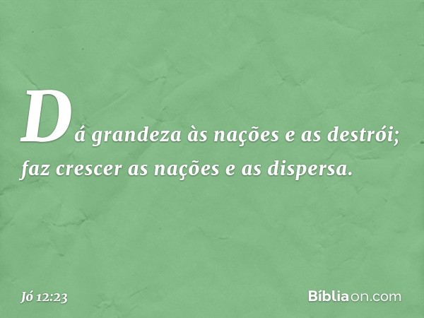 Dá grandeza às nações e as destrói; faz crescer as nações e as dispersa. -- Jó 12:23