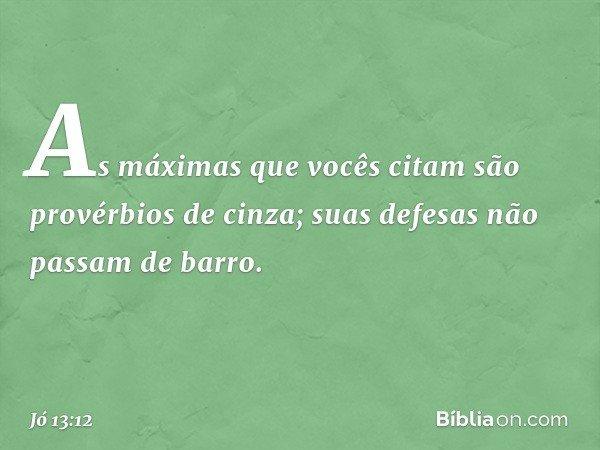 As máximas que vocês citam são provérbios de cinza; suas defesas não passam de barro. -- Jó 13:12